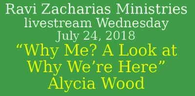 "Ravi Zacharias Ministries - livestream Wednesday, July 24, 2018 - ""Why Me? A Look at Why We're Here"" – Alycia Wood"