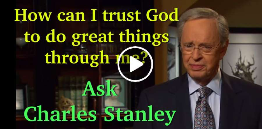 How can I trust God to do great things through me? - Ask Charles Stanley