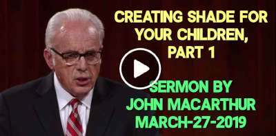 Creating Shade for Your Children, Part 1 - John MacArthur (March-27-2019)