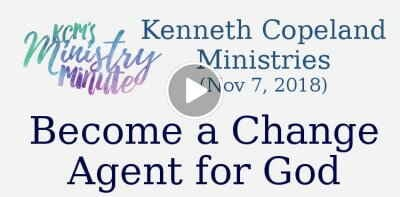 Kenneth Copeland Ministries (November 7, 2018) - Become a Change Agent for God: Ministry Minute