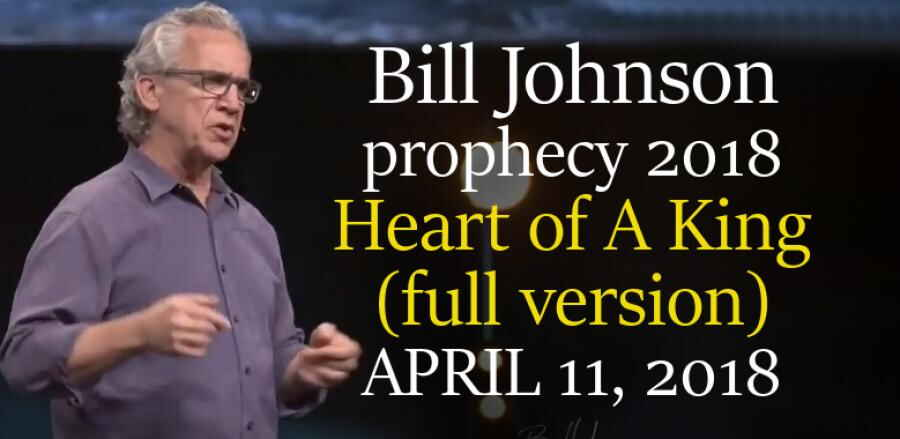 Bill Johnson prophecy 2018 - Heart of A King (full version) - APRIL 11, 2018