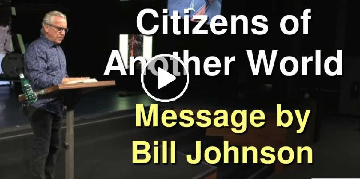 Citizens of Another World - Bill Johnson (August-05-2020)