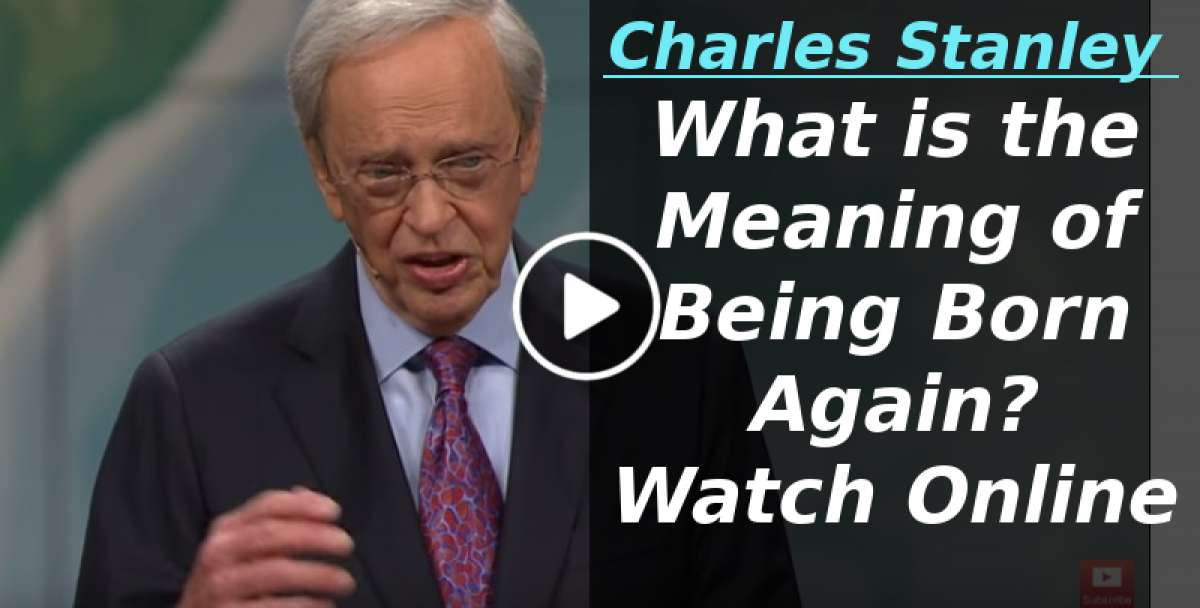 What is the Meaning of Being Born Again? – Dr. Charles Stanley (May-18-2018)