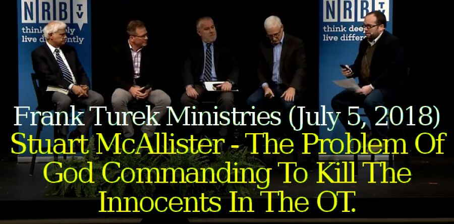 Frank Turek Ministries (July 5, 2018) - Stuart McAllister - The Problem Of God Commanding To Kill The Innocents In The OT.