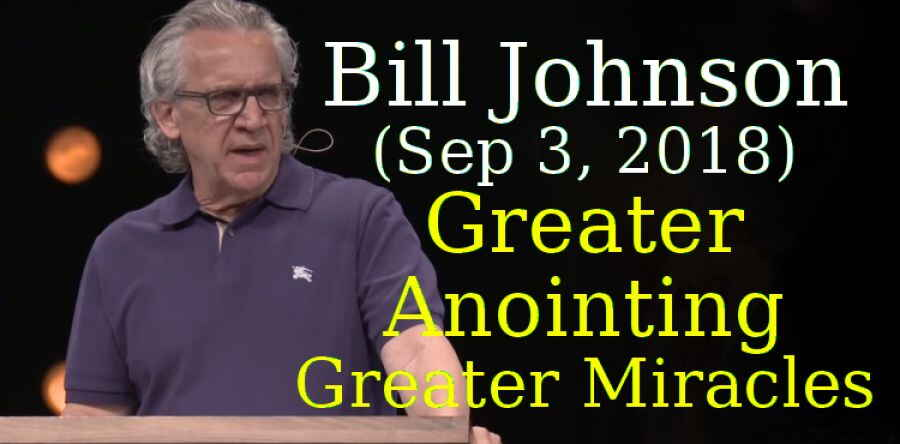 Bill Johnson (Sep 3, 2018) - Greater Anointing - Greater Miracles