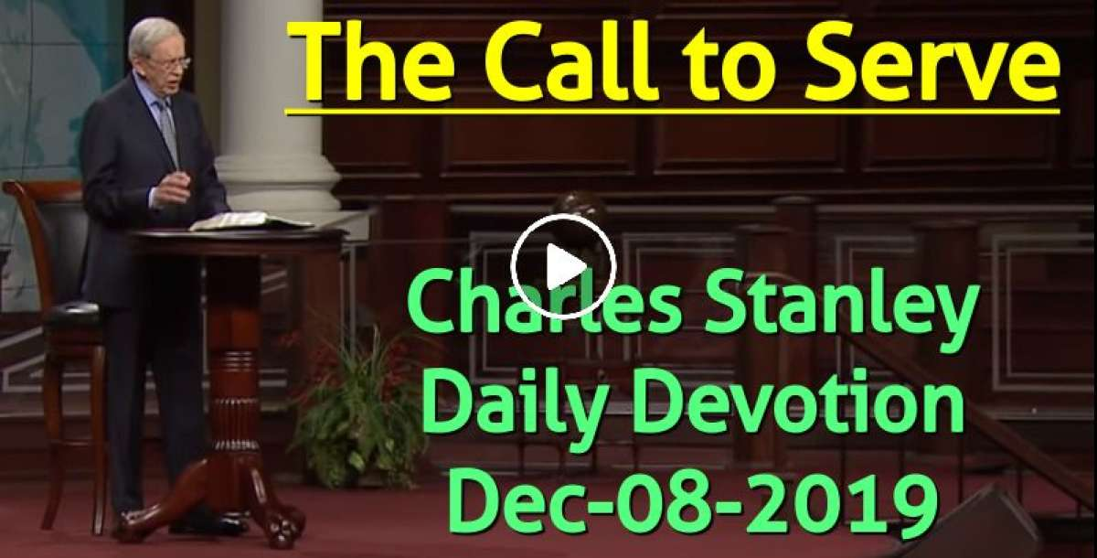 The Call to Serve - Charles Stanley Daily Devotion (December-08-2019)