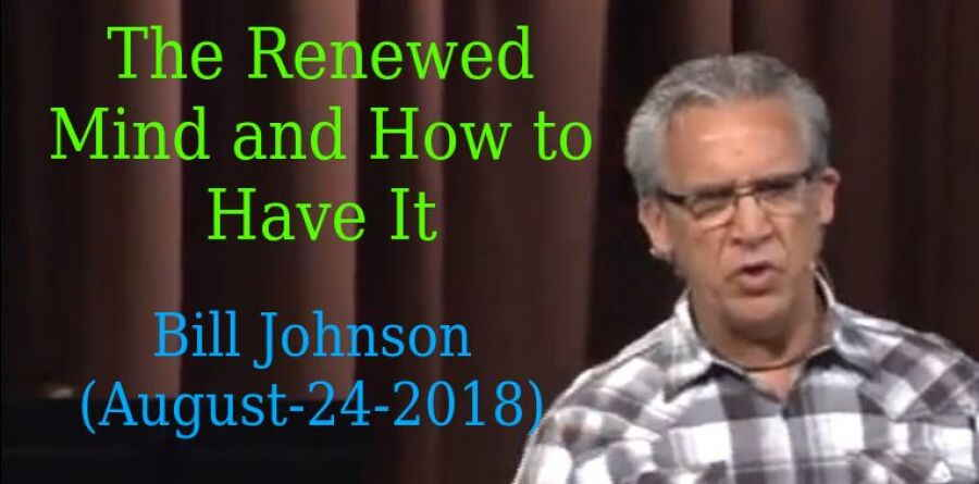 Bill Johnson - The Renewed Mind and How to Have It - AUG 24, 2018