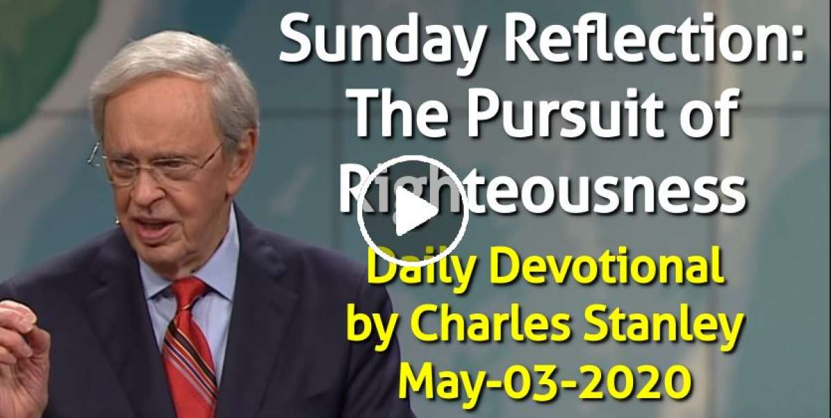Sunday Reflection: The Pursuit of Righteousness - Charles Stanley Daily Devotional (May-03-2020)