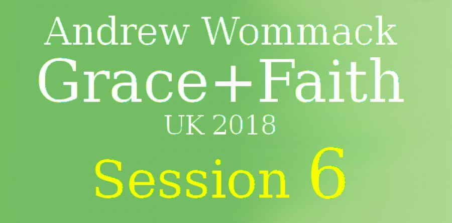 Andrew Wommack (May-26-2018) - Grace+Faith UK 2018 - Session 6
