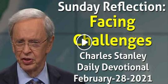 Sunday Reflection: Facing Challenges - Charles Stanley Daily Devotional (February-28-2021)