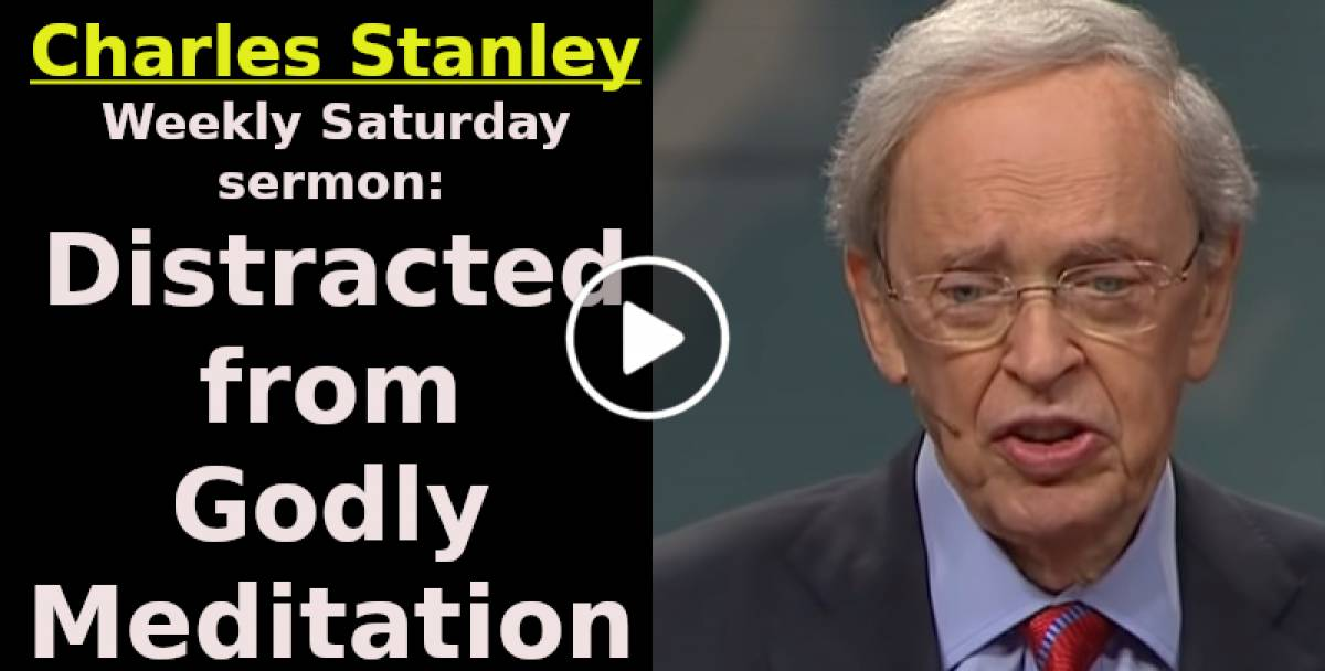 Distracted from Godly Meditation - Charles Stanley Weekly Saturday sermon June-06-2020