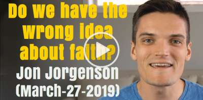 Do we have the wrong idea about faith? - Jon Jorgenson (March-27-2019)