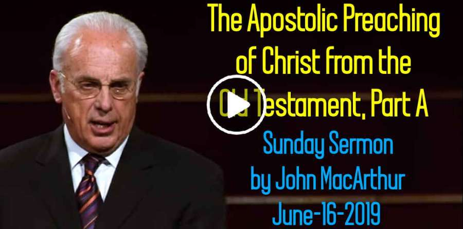 John MacArthur June-16-2019 Sunday Sermon: The Apostolic Preaching of  Christ from the Old Testament, Part A