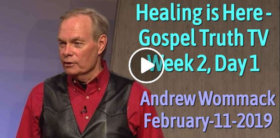Healing is Here - Gospel Truth TV - Week 2, Day 1 - Andrew Wommack (February-11-2019)