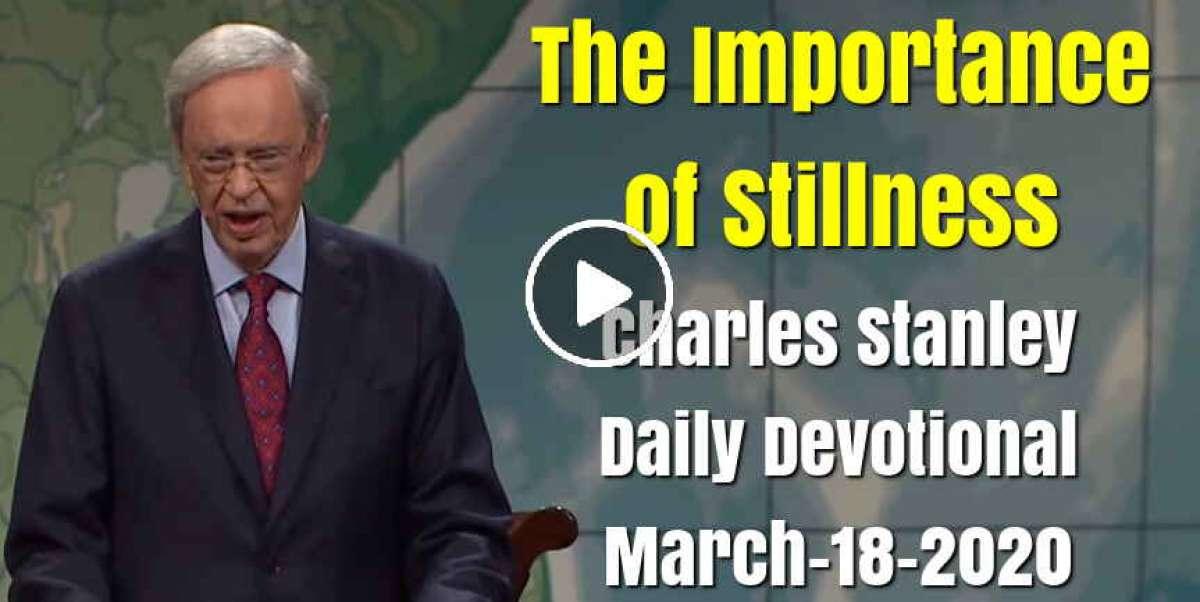 The Importance of Stillness - Charles Stanley Daily Devotional (March-18-2020)