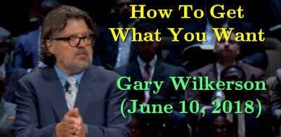 June 10, 2018 - Gary Wilkerson - How To Get What You Want