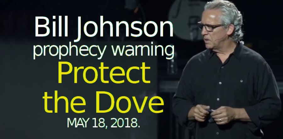 Bill Johnson prophecy warning - Protect the Dove - MAY 18, 2018