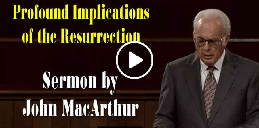 Profound Implications of the Resurrection - John MacArthur (April-17-2019)