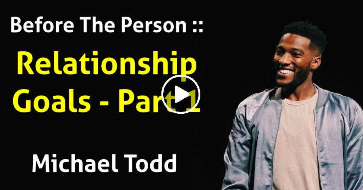 Before The Person :: Relationship Goals (Part 1) Michael Todd (June-13-2019)