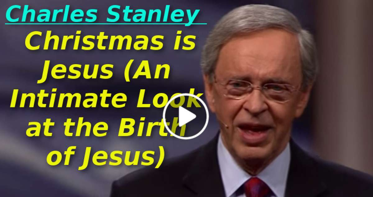 Charles Stanley-Christmas is Jesus (An Intimate Look at the Birth of Jesus) (December-29-2019)