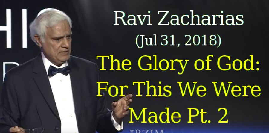 Ravi Zacharias (Jul 31, 2018) - The Glory of God: For This We Were Made Pt. 2