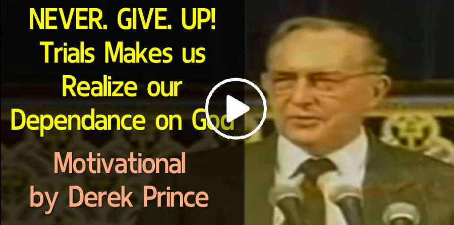 NEVER. GIVE. UP! Trials Makes us Realize our Dependance on God - Derek Prince