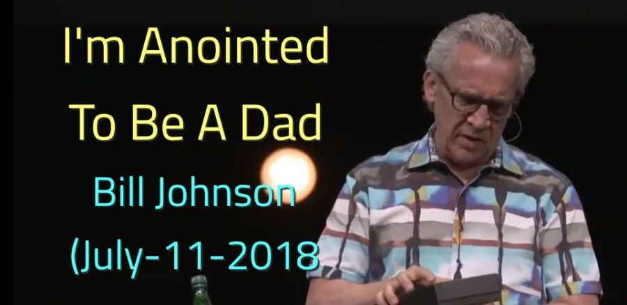 Bill Johnson - I'm Anointed To Be A Dad - JULY 11, 2018