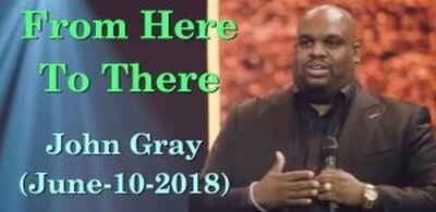Pastor John Gray - From Here To There (June-10-2018)